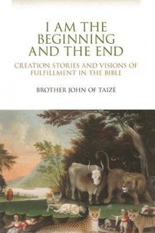I Am the Beginning and the End: Creation Stories and Visions of Fulfillment in the Bible - Brother John of Taizé
