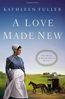A Love Made New (An Amish of Birch Creek Novel) - Kathleen Fuller