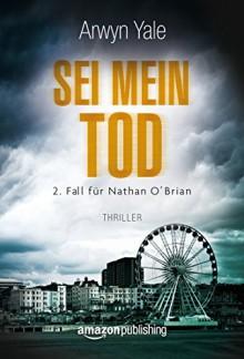 Sei mein Tod (Ein Fall für Nathan O'Brian 2) - Arwyn Yale