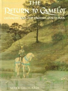 The Return to Camelot: Chivalry and the English Gentleman - Mark Girouard