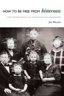 How to be Free from Bitterness, and Other Essays on Christian Relationships - Jim Wilson