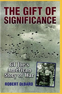 The Gift of Significance: An Ordinary Man's Extraordinary Story of War - Robert DeBard