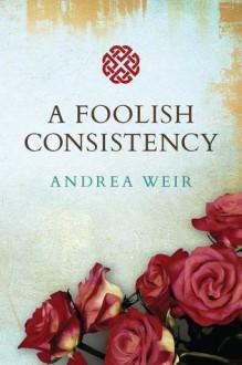A Foolish Consistency - Andrea Weir