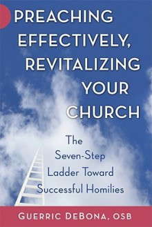 Preaching Effectively, Revitalizing Your Church: The Seven-Step Ladder Toward Successful Homilies - Guerric DeBona