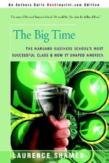 The Big Time: The Harvard Business School's Most Successful Class and How It Shaped America - Laurence Shames