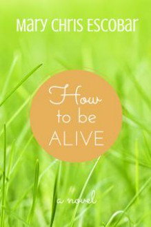 How to be Alive - Mary Chris Escobar