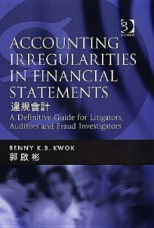 Accounting Irregularities in Financial Statements: A Definitive Guide for Litigators, Auditors, and Fraud Investigators - Benny K.B. Kwok