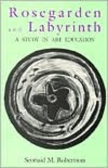 Rose Garden And Labyrinth: A Study In Art Education - Seonaid M. Robertson