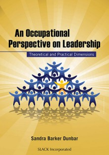 An Occupational Perspective on Leadership: Theoretical and Practical Dimensions - Sandra Barker Dunbar, Sandra Barker Dunbar