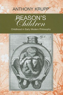 Reason's Children: Childhood in Early Modern Philosophy - Anthony Krupp