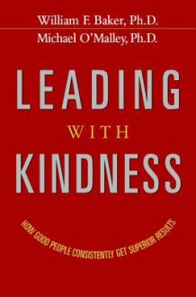 Leading with Kindness: How Good People Consistently Get Superior Results - William Baker, Michael O'Malley