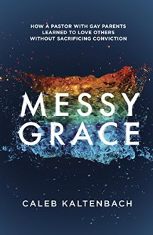 Messy Grace: How a Pastor with Gay Parents Learned to Love Others Without Sacrificing Conviction - Caleb Kaltenbach