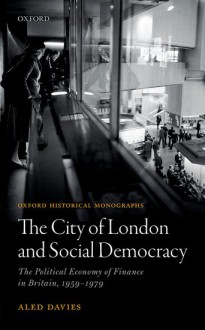 The City of London and Social Democracy: The Political Economy of Finance in Post-war Britain - Aled Davies