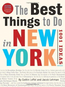The Best Things to Do in New York, Second Edition: 1001 Ideas - 'Caitlin Leffel', 'Jacob Lehman'