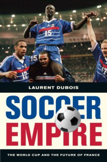 Soccer Empire: The World Cup and the Future of France - Laurent Dubois