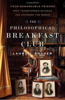 The Philosophical Breakfast Club: Four Remarkable Friends Who Transformed Science and Changed the World - Laura J. Snyder