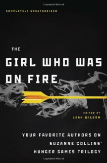 The Girl Who Was on Fire: Your Favorite Authors on Suzanne Collins' Hunger Games Trilogy - Carrie Ryan,Blythe Woolston,Bree Despain,Lili Wilkinson,Terri Clark,Sarah Rees Brennan,Adrienne Kress,Mary Borsellino,Jennifer Lynn Barnes,Elizabeth M. Rees,Sarah Darer Littman,Cara Lockwood,Leah Wilson,Ned Vizzini