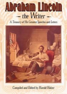 Abraham Lincoln, the Writer - Abraham Lincoln, Harold Holzer