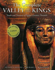 The Complete Valley of the Kings: Tombs and Treasures of Ancient Egypt's Royal Burial Site - Nicholas Reeves, Richard H. Wilkinson