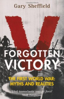 Forgotten Victory. The First World War: Myths and Reality - Gary Sheffield