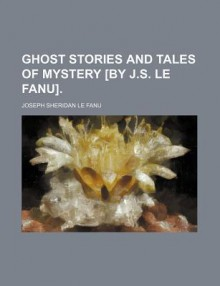 Ghost Stories and Tales of Mystery [By J.S. Le Fanu]. - Joseph Sheridan Le Fanu