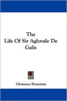 The Life of Sir Aglovale de Galis - Clemence Housman