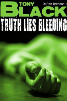 Truth Lies Bleeding: 1 (DI Rob Brennan) - Tony Black