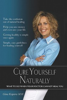 Cure Yourself Naturally: What to Do When Your Doctor Cannot Heal You - Gina Kopera M. H., Dr E. John Welbes