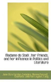 Madame de Sta L; Her Friends, and Her Influence in Politics and Literature - Jane Eliza Gordon-Cumming, Charlotte Julia von Leyd Blennerhassett