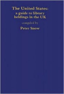 The United States: A Guide to Library Holdings in the United Kingdom - Peter Snow