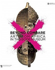 Beyond compare: Art from Africa in the Bode Museum - Paola Ivanov, Julien Chapuis, Jonathan Fine
