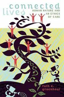 Connected Lives: Human Nature and an Ethics of Care - Ruth E. Groenhout