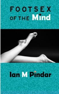 Foot-sex of the Mind - Ian M. Pindar