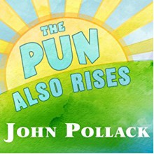 The Pun Also Rises: How the Humble Pun Revolutionized Language, Changed History, and Made Wordplay More Than Some Antics - John Pollack,Pete Larkin