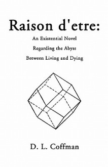 Raison D'Etre: An Existential Novel Regarding the Abyss Between Living and Dying - D.L. Coffman