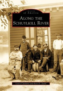 Along the Schuylkill River (Images of America) - Laura Catalano, Kurt Zwikl