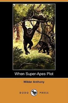 When Super-Apes Plot (Dodo Press) - Wilder Anthony