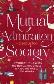 Mutual Admiration Society: How Dorothy L. Sayers and Her Oxford Circle Remade the World For Women - Mo Moulton