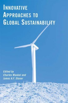 Innovative Approaches to Global Sustainability - Charles Wankel, James A.F. Stoner