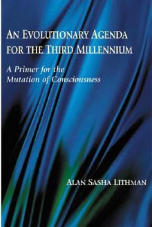 An Evolutionary Agenda for the Third Millennium: A Primer for the Mutation of Consciousness - Alan Sasha Lithman