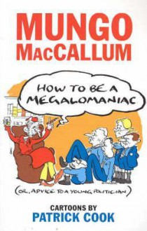 How to Be a Megalomaniac, Or, Advice to a Young Politician - Mungo; Cook, Patrick Maccallum, Patrick Cook