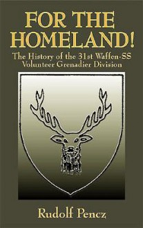 For the Homeland!: The History of the 31st Waffen-SS Volunteer Grenadier Division - Rudolf Pencz