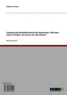 Linguistische Qualitatskriterien Fur Hypertexte: Wie Kann Man Sie Finden, Wie Lassen Sie Sich Nutzen? - Magdalena Mayer