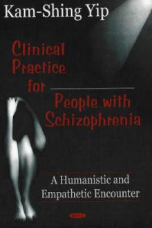 Clinical Practice for People with Schizophrenia: A Humanistic and Empathetic Encounter - Kam-shing Yip