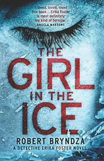The Girl in the Ice: A gripping serial killer thriller (Detective Erika Foster crime thriller novel) (Volume 1) - Robert Bryndza