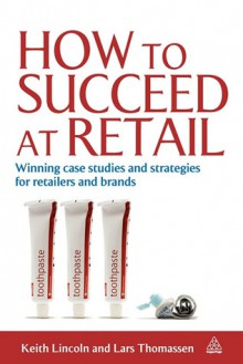 How to Succeed at Retail: Winning Case Studies and Strategies for Retailers - Keith Lincoln, Lars Thomassen