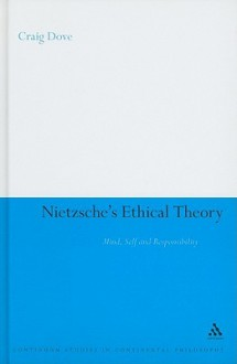 Nietzsche's Ethical Theory: Mind, Self and Responsibility (Continuum Studies in Continental Philosophy) - Craig Dove
