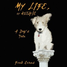 My Life, by Rushie: A Dog's Tale - Fred Evans, White Rush, Hillary Huber