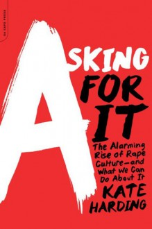 Asking for It: The Alarming Rise of Rape Culture--and What We Can Do about It - Kate Harding