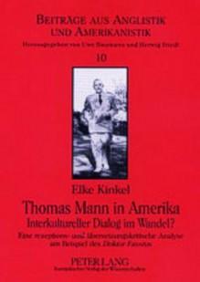 Thomas Mann in Amerika Interkultureller Dialog Im Wandel?: Eine Rezeptions- Und Uebersetzungskritische Analyse Am Beispiel Des Doktor Faustus - Elke Kinkel